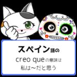 スペイン語でcreo queの意味は「私は~だと思う」