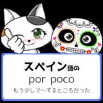 スペイン語のpor poco「もう少しで~するところだった」