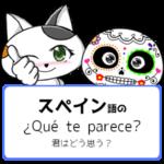 スペイン語の ¿Qué te parece?「君はどう思う?」