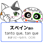 スペイン語のtanto que, tan queの意味は「あまりに~なので、〇〇だ」