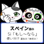スペイン語のSi「もし~なら」の使い分け【直説法?接続法?】